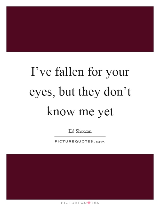 I've fallen for your eyes, but they don't know me yet Picture Quote #1