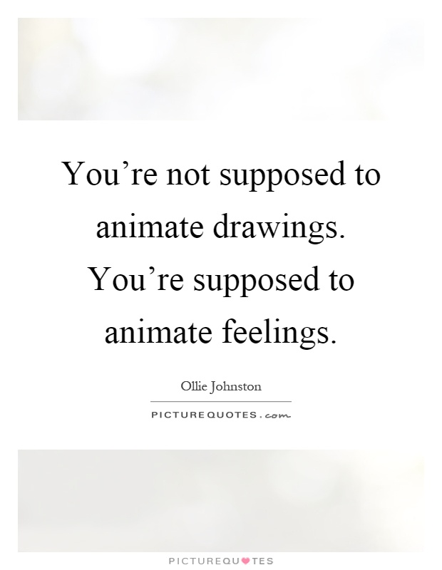 You're not supposed to animate drawings. You're supposed to animate feelings Picture Quote #1