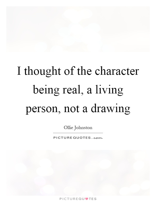 I thought of the character being real, a living person, not a drawing Picture Quote #1