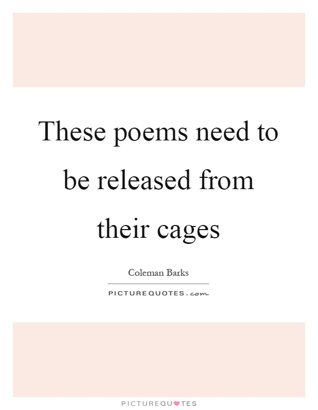 These poems need to be released from their cages Picture Quote #1