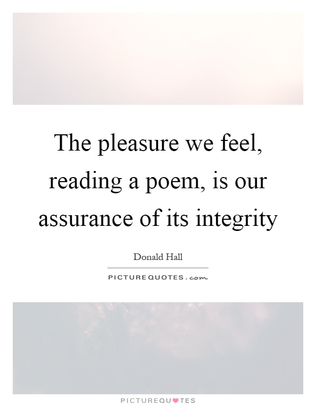 The pleasure we feel, reading a poem, is our assurance of its integrity Picture Quote #1