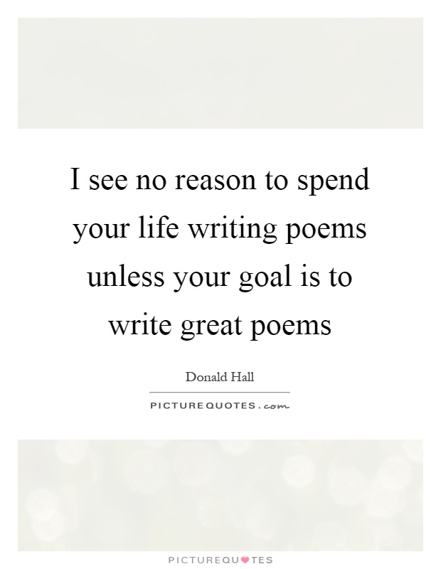 I see no reason to spend your life writing poems unless your goal is to write great poems Picture Quote #1