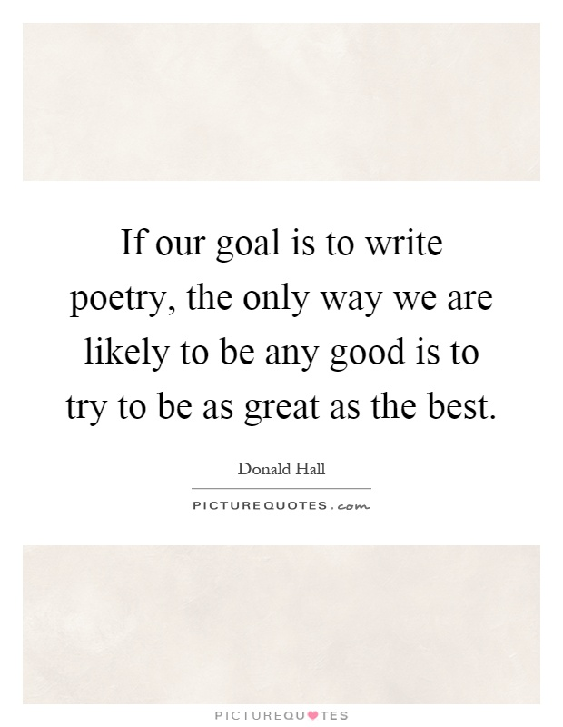 If our goal is to write poetry, the only way we are likely to be any good is to try to be as great as the best Picture Quote #1