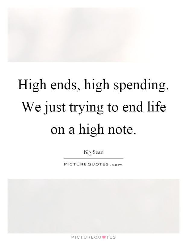 High ends, high spending. We just trying to end life on a high note Picture Quote #1