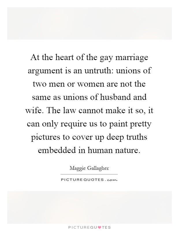 At the heart of the gay marriage argument is an untruth: unions of two men or women are not the same as unions of husband and wife. The law cannot make it so, it can only require us to paint pretty pictures to cover up deep truths embedded in human nature Picture Quote #1