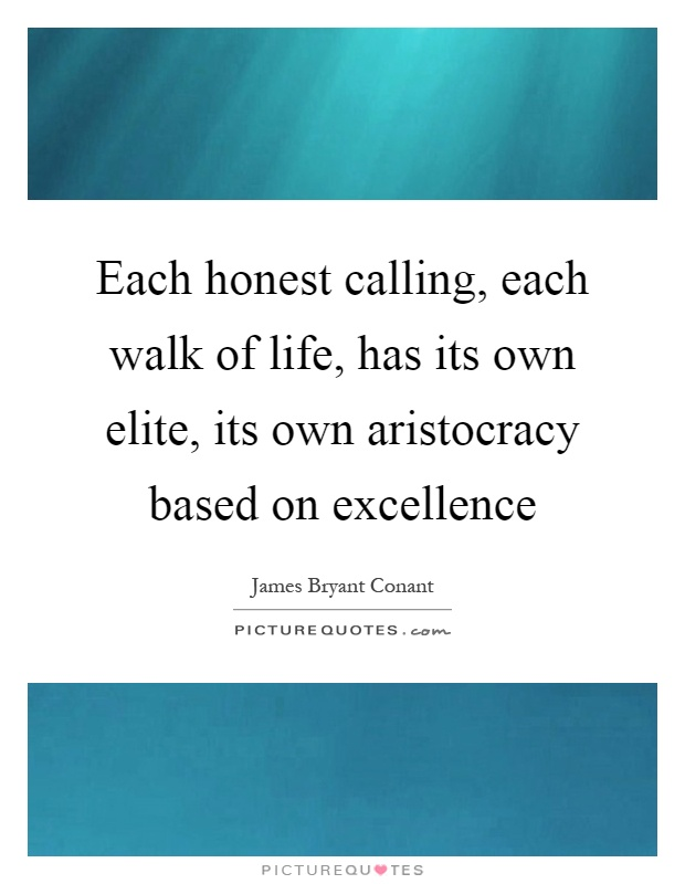 Each honest calling, each walk of life, has its own elite, its own aristocracy based on excellence Picture Quote #1