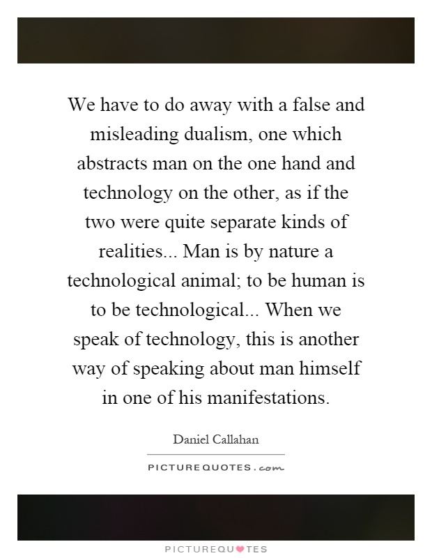 We have to do away with a false and misleading dualism, one which abstracts man on the one hand and technology on the other, as if the two were quite separate kinds of realities... Man is by nature a technological animal; to be human is to be technological... When we speak of technology, this is another way of speaking about man himself in one of his manifestations Picture Quote #1