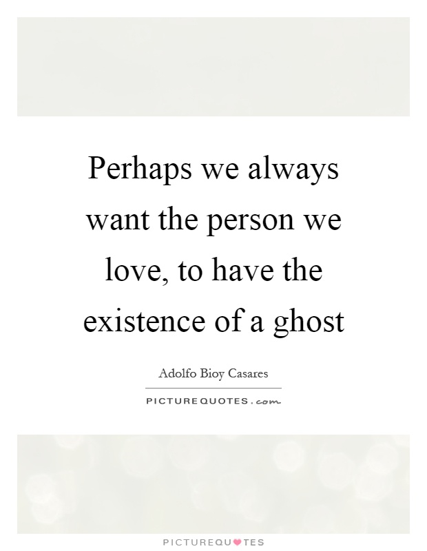 Perhaps we always want the person we love, to have the existence of a ghost Picture Quote #1