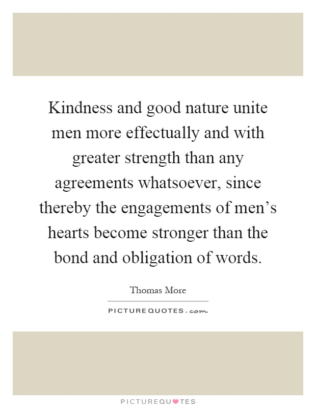 Kindness and good nature unite men more effectually and with greater strength than any agreements whatsoever, since thereby the engagements of men's hearts become stronger than the bond and obligation of words Picture Quote #1