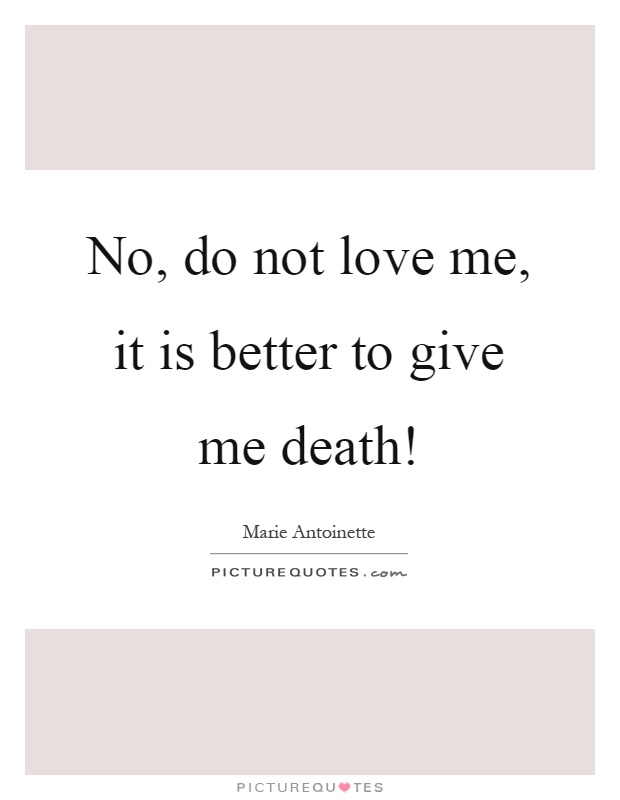 No, do not love me, it is better to give me death! Picture Quote #1