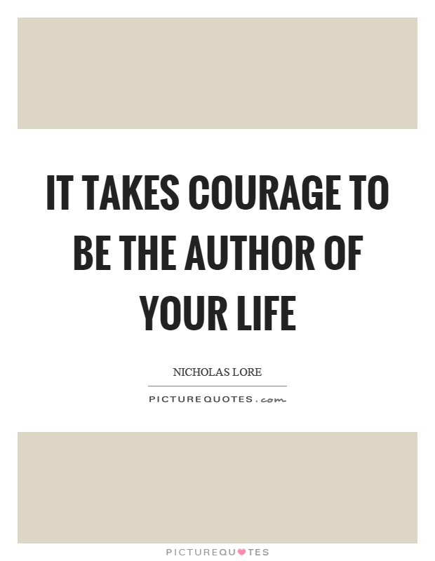 It takes courage to be the author of your life Picture Quote #1