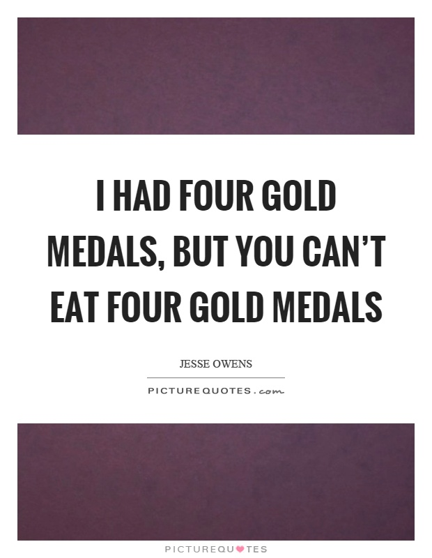 I had four gold medals, but you can't eat four gold medals Picture Quote #1