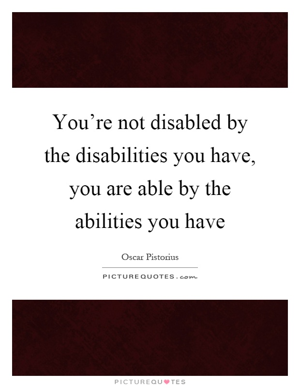 You're not disabled by the disabilities you have, you are able by the abilities you have Picture Quote #1
