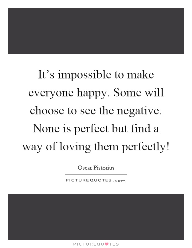 It's impossible to make everyone happy. Some will choose to see the negative. None is perfect but find a way of loving them perfectly! Picture Quote #1