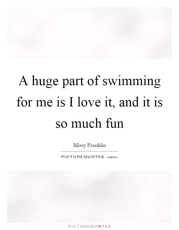 A huge part of swimming for me is I love it, and it is so much fun Picture Quote #1