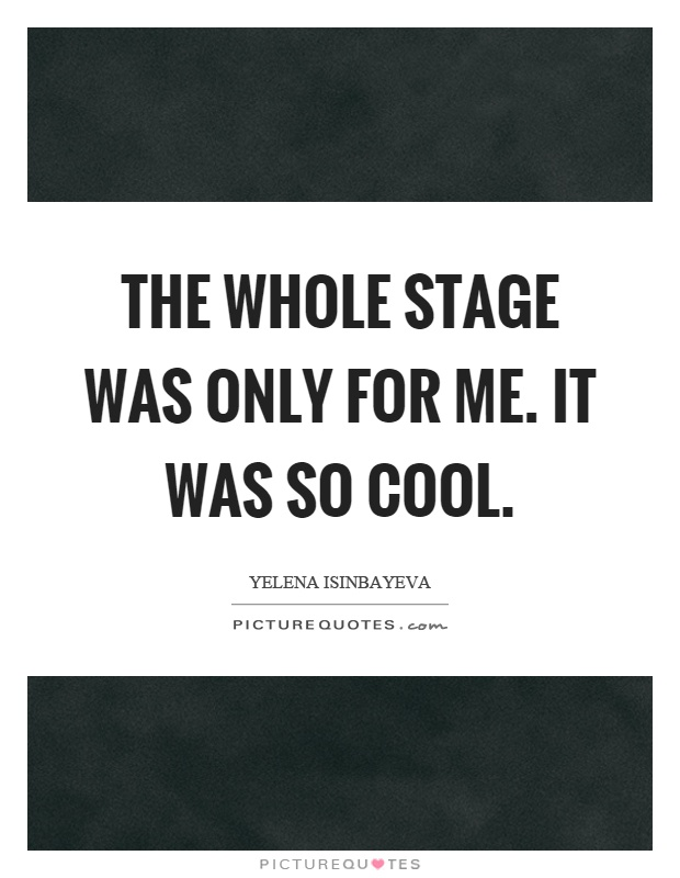 The whole stage was only for me. It was so cool Picture Quote #1