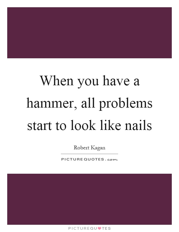 When you have a hammer, all problems start to look like nails Picture Quote #1