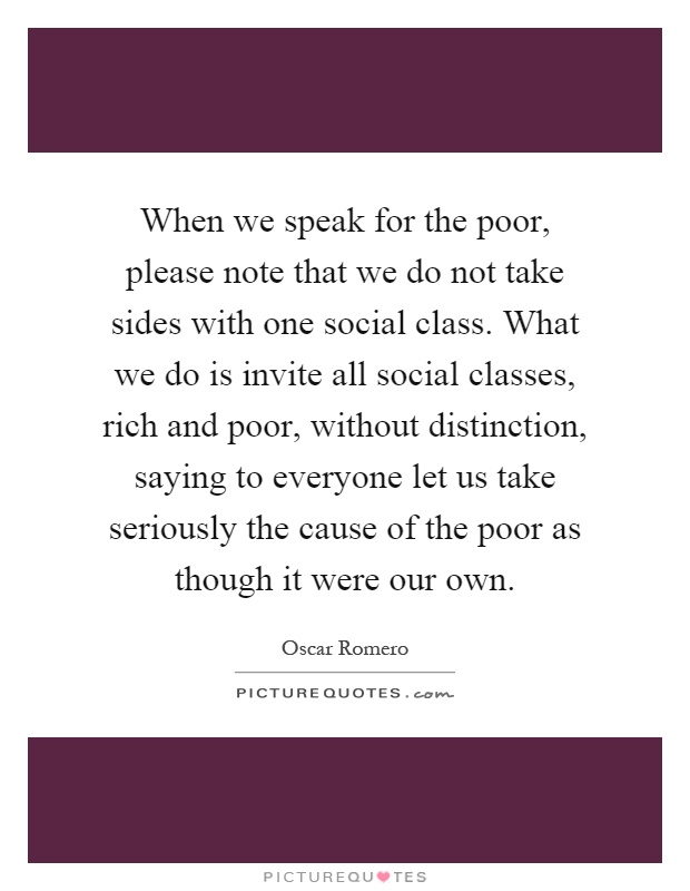 When we speak for the poor, please note that we do not take sides with one social class. What we do is invite all social classes, rich and poor, without distinction, saying to everyone let us take seriously the cause of the poor as though it were our own Picture Quote #1