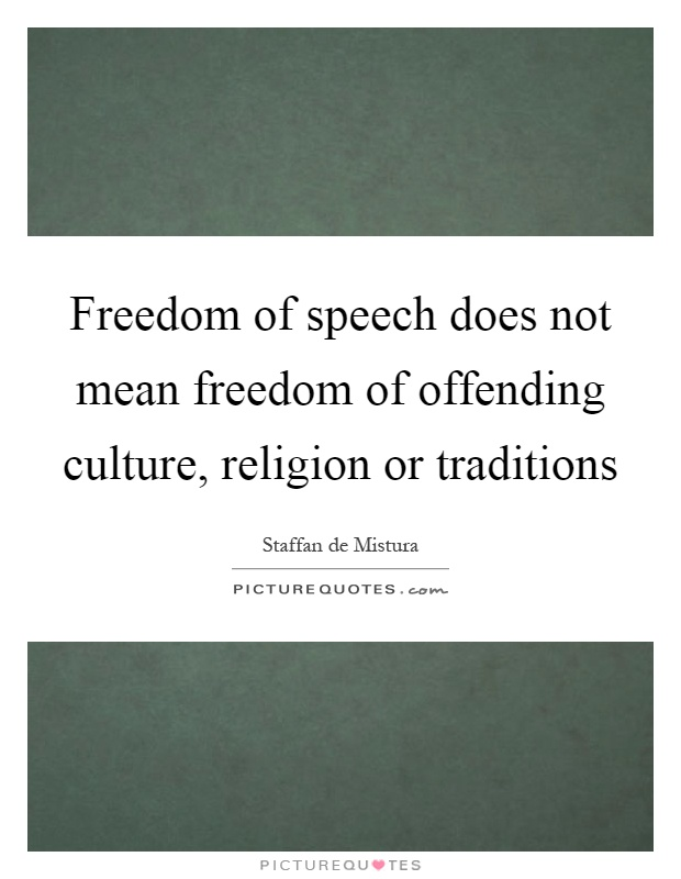 Freedom of speech does not mean freedom of offending culture, religion or traditions Picture Quote #1