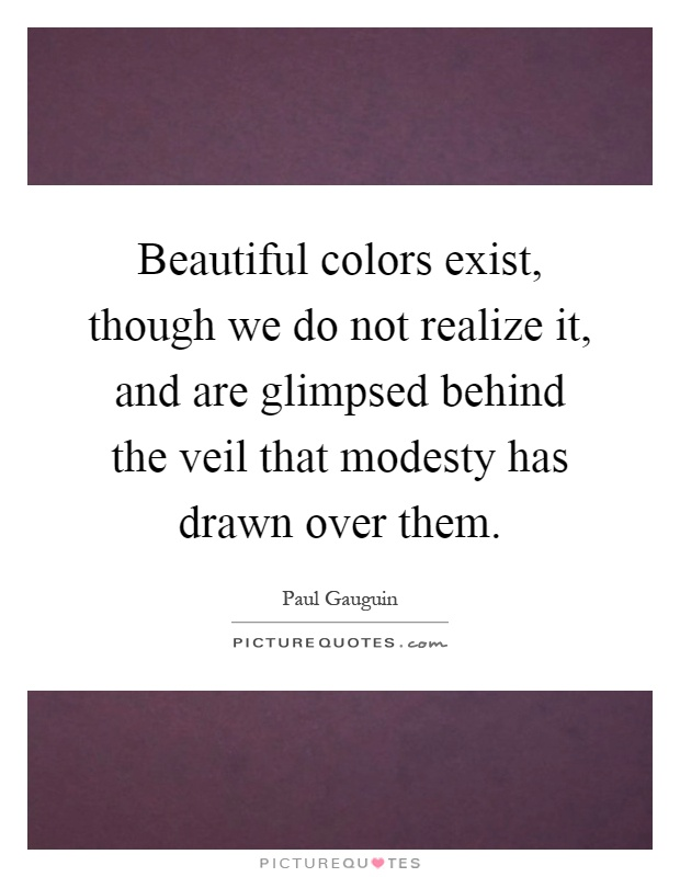 Beautiful colors exist, though we do not realize it, and are glimpsed behind the veil that modesty has drawn over them Picture Quote #1