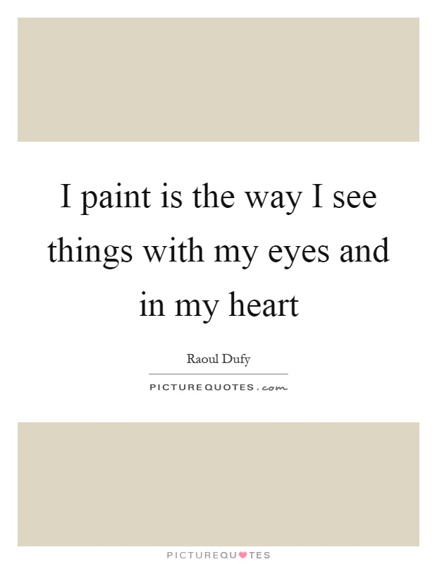 I paint is the way I see things with my eyes and in my heart Picture Quote #1