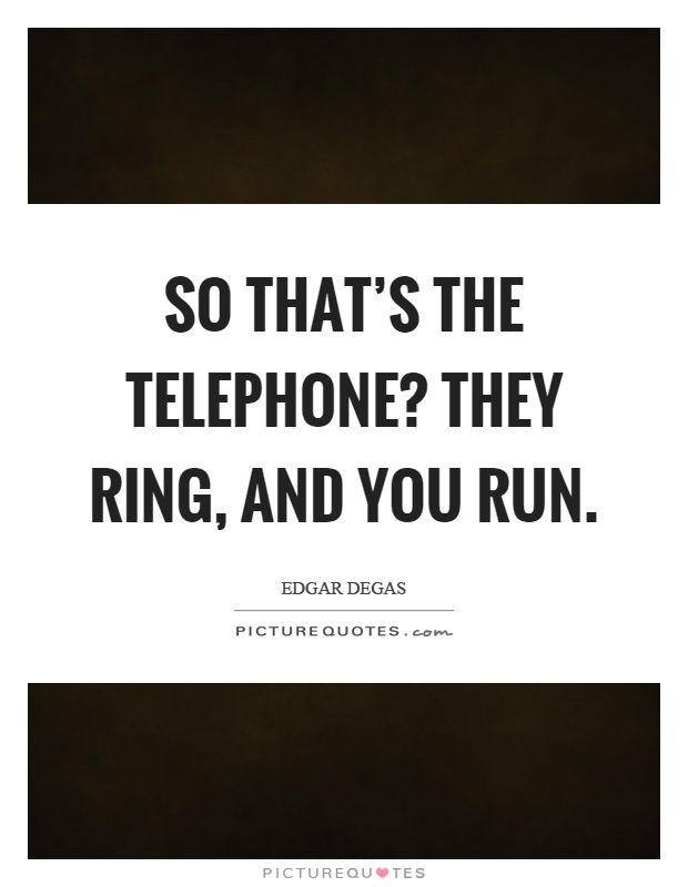 So that's the telephone? They ring, and you run Picture Quote #1