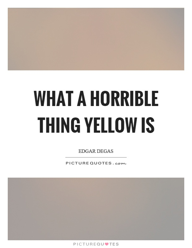 What a horrible thing yellow is Picture Quote #1