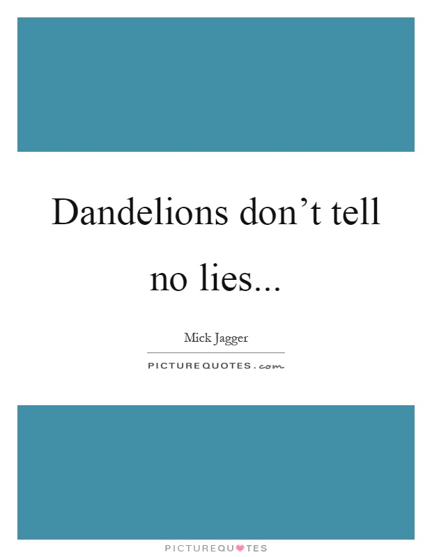 Dandelions don't tell no lies Picture Quote #1