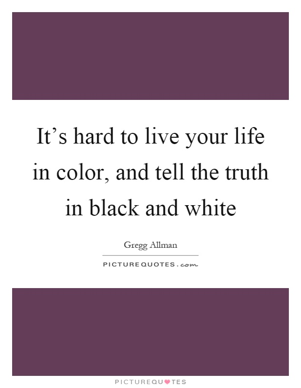 Itu0027s Hard To Live Your Life In Color, And Tell The Truth In Black And White