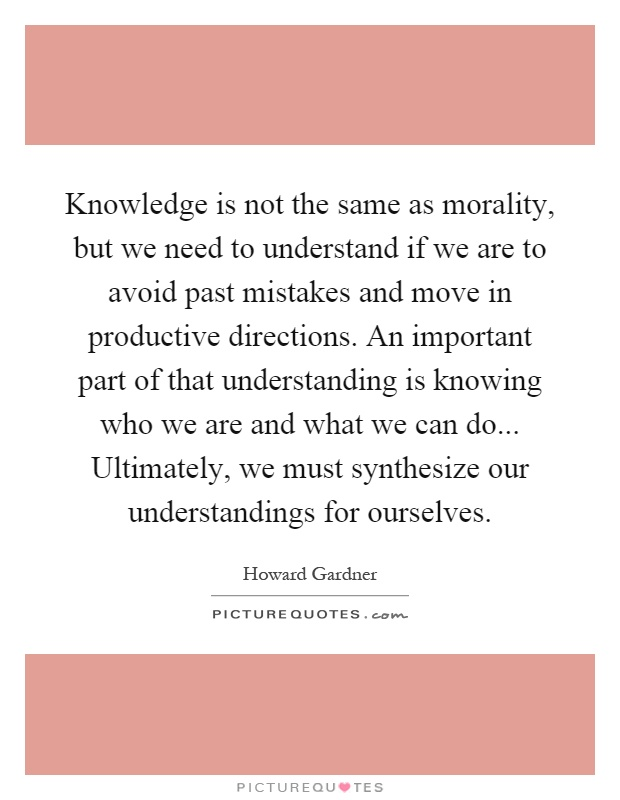 Knowledge is not the same as morality, but we need to understand if we are to avoid past mistakes and move in productive directions. An important part of that understanding is knowing who we are and what we can do... Ultimately, we must synthesize our understandings for ourselves Picture Quote #1