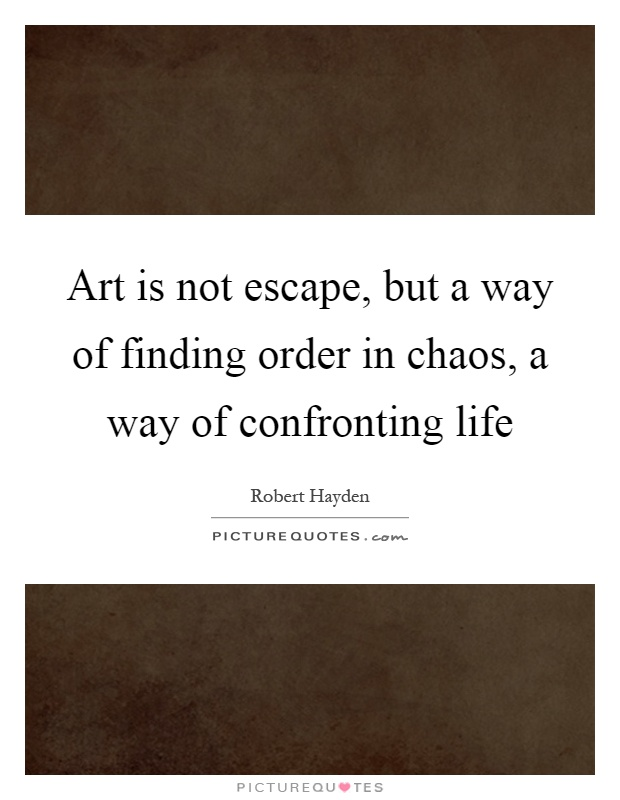 Art is not escape, but a way of finding order in chaos, a way of confronting life Picture Quote #1