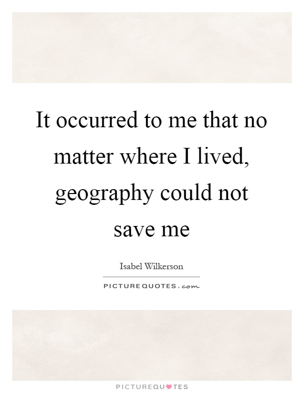 It occurred to me that no matter where I lived, geography could not save me Picture Quote #1