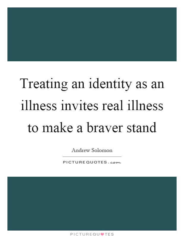 Treating an identity as an illness invites real illness to make a braver stand Picture Quote #1