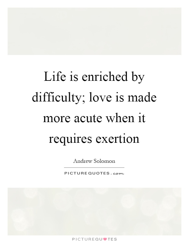 Life is enriched by difficulty; love is made more acute when it requires exertion Picture Quote #1