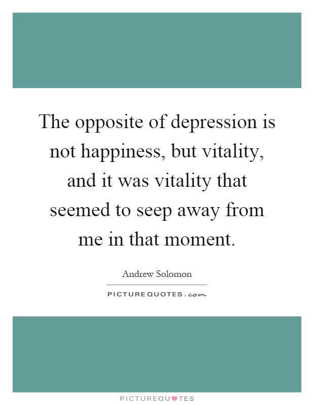 Incroyable The Opposite Of Depression Is Not Happiness, But Vitality, And It Was  Vitality That Seemed To Seep Away From Me In That Moment