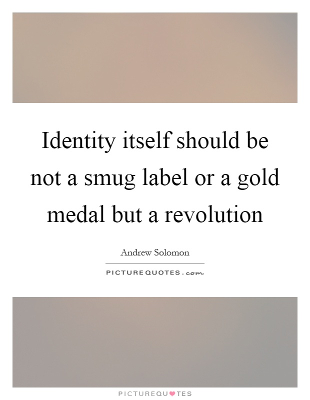 Identity itself should be not a smug label or a gold medal but a revolution Picture Quote #1
