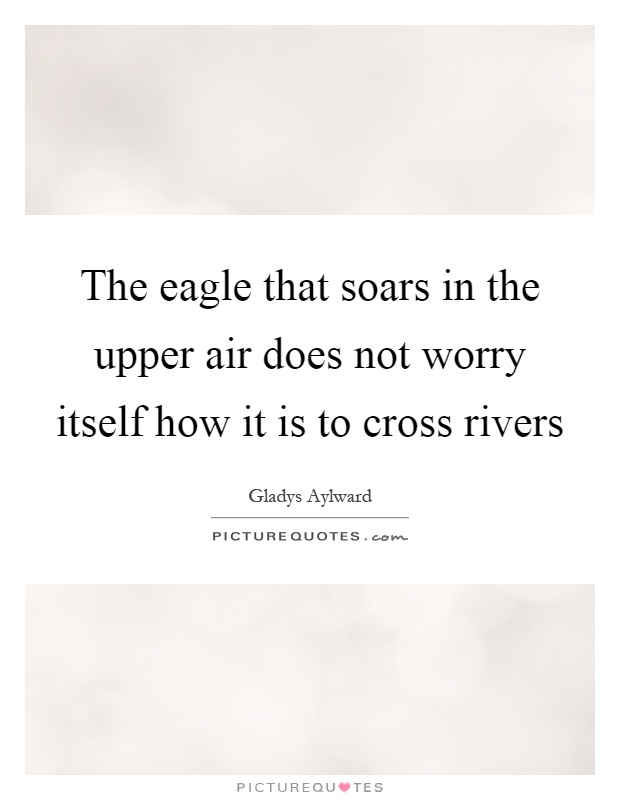 The eagle that soars in the upper air does not worry itself how it is to cross rivers Picture Quote #1