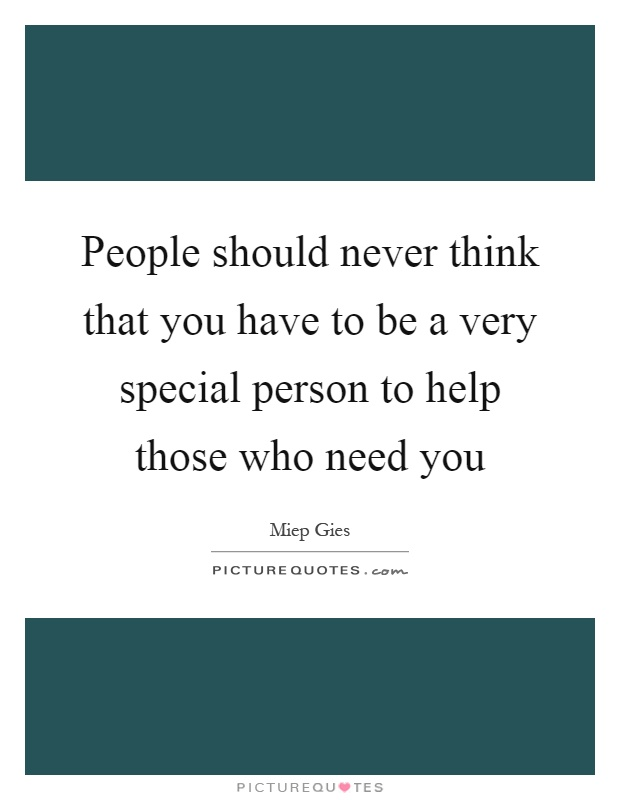People should never think that you have to be a very special person to help those who need you Picture Quote #1