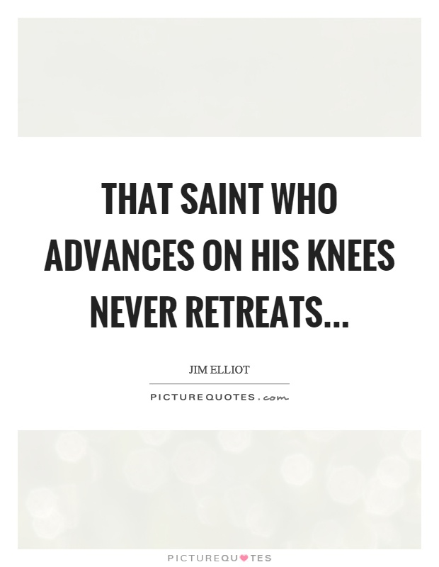 That saint who advances on his knees never retreats Picture Quote #1