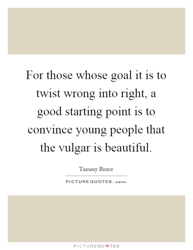For those whose goal it is to twist wrong into right, a good starting point is to convince young people that the vulgar is beautiful Picture Quote #1