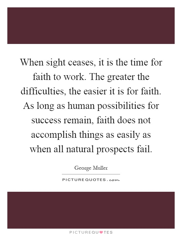 When sight ceases, it is the time for faith to work. The greater the difficulties, the easier it is for faith. As long as human possibilities for success remain, faith does not accomplish things as easily as when all natural prospects fail Picture Quote #1