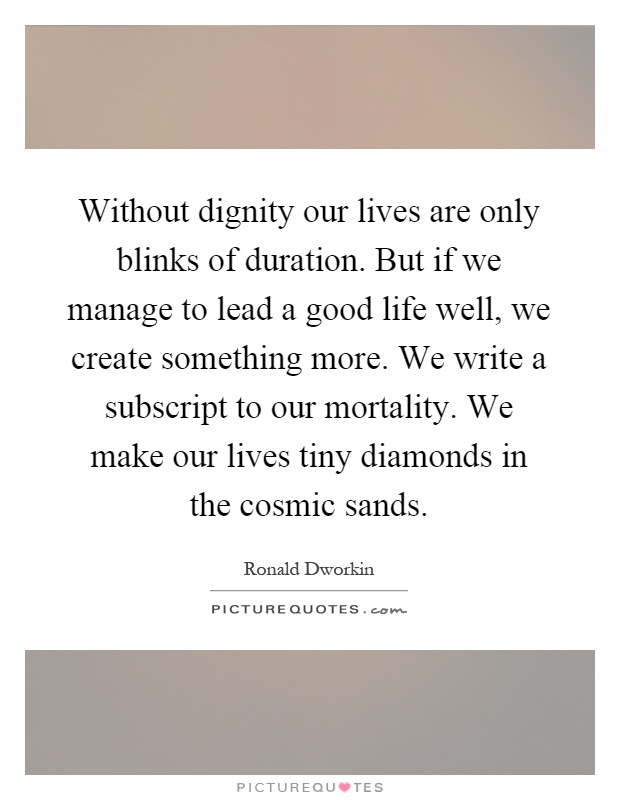 Without dignity our lives are only blinks of duration. But if we manage to lead a good life well, we create something more. We write a subscript to our mortality. We make our lives tiny diamonds in the cosmic sands Picture Quote #1