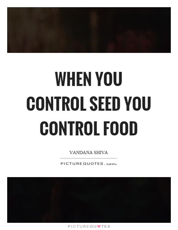 When you control seed you control food Picture Quote #1