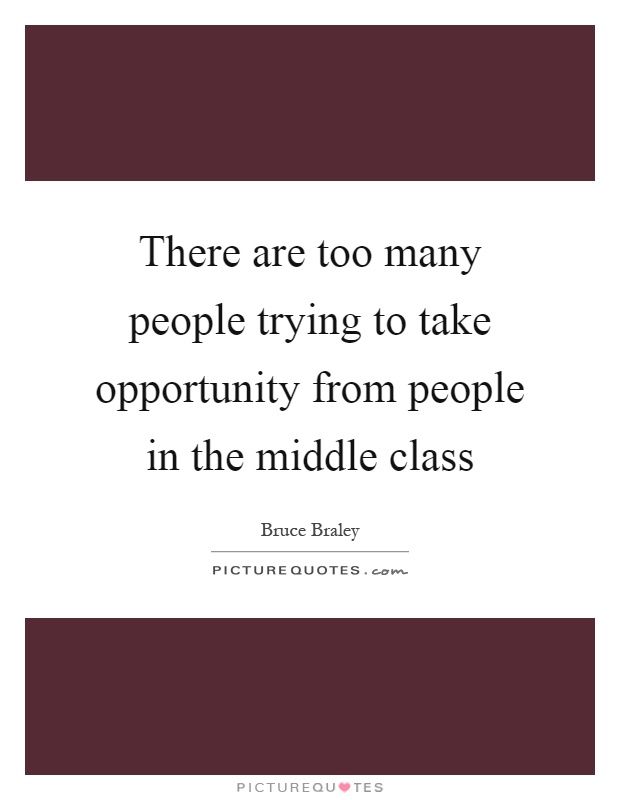 There are too many people trying to take opportunity from people in the middle class Picture Quote #1