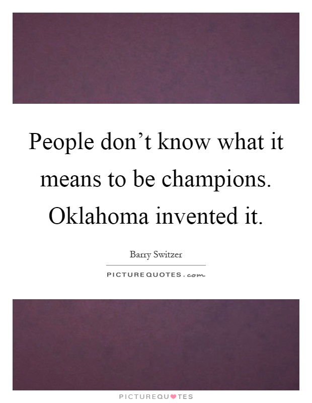 People don't know what it means to be champions. Oklahoma invented it Picture Quote #1