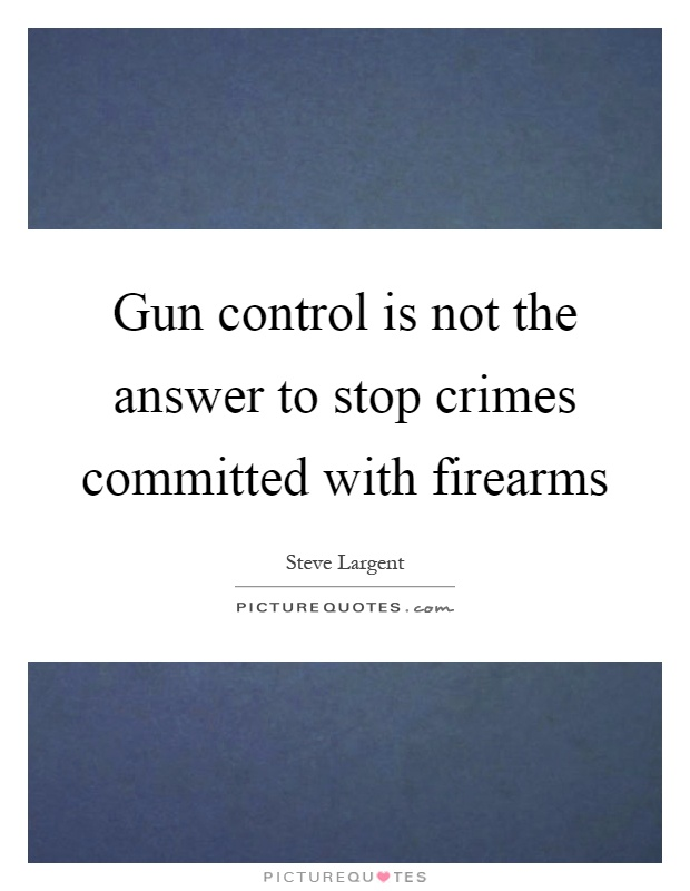 Gun control is not the answer to stop crimes committed with firearms Picture Quote #1