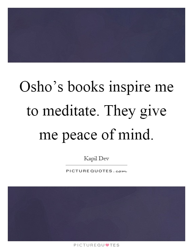 Osho's books inspire me to meditate. They give me peace of mind Picture Quote #1
