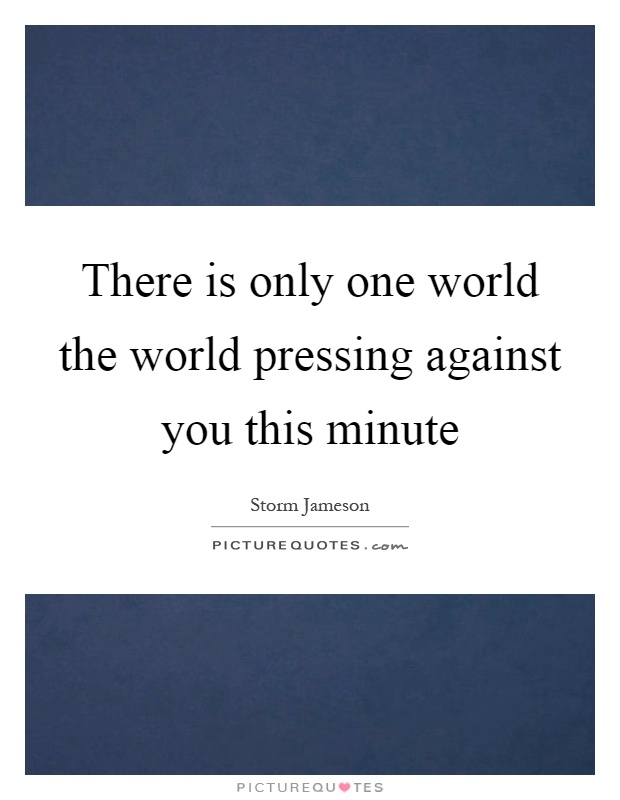 There is only one world the world pressing against you this minute Picture Quote #1