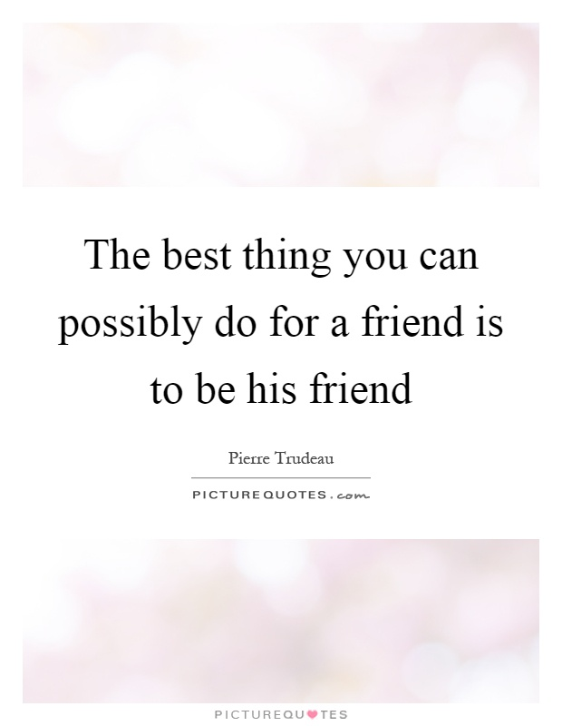 The best thing you can possibly do for a friend is to be his friend Picture Quote #1