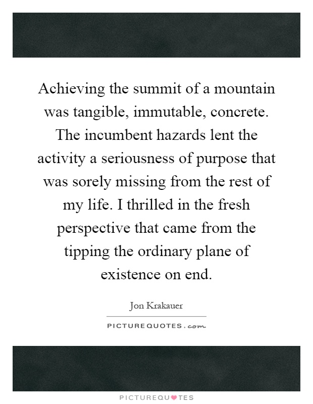 Achieving the summit of a mountain was tangible, immutable, concrete. The incumbent hazards lent the activity a seriousness of purpose that was sorely missing from the rest of my life. I thrilled in the fresh perspective that came from the tipping the ordinary plane of existence on end Picture Quote #1